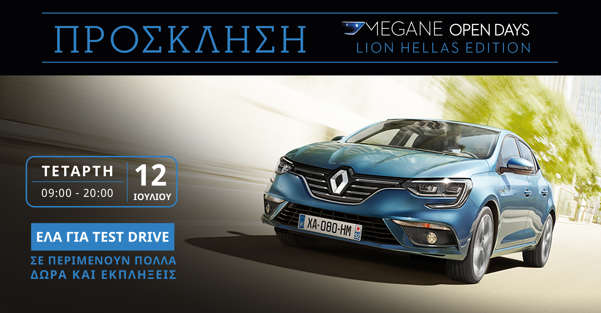 MEGANE OPEN DAYS. Η ξεχωριστή ενέργεια που δίνει την ευκαιρία στο κοινό να γνωρίσει και να οδηγήσει το νέο Renault MEGANE είναι γεγονός και η Lion Ελλάς το γιορτάζει με ένα ξεχωριστό event με πολλές εκπλήξεις την Τετάρτη 12 Ιουλίου. Δυναμικό, με ξεχωριστό χαρακτήρα, οδηγικό ταπεραμέντο που συναρπάζει και τεχνολογία που μέχρι σήμερα συναντούσε κανείς μόνο σε μοντέλα μεγαλύτερων κατηγοριών, το νέο Renault MEGANE ήρθε για να κυριαρχήσει και οι MEGANE OPEN DAYS αποτελούν την καλύτερη αφορμή για να ανακαλύψει κανείς από κοντά το νέο μοντέλο. Την Τετάρτη 12 Ιουλίου, στα πλαίσια των MEGANE OPEN DAYS, η Lion Ελλάς, Εξουσιοδοτημένος Διανομέας και Επισκευαστής Renault & Dacia, έχει ετοιμάσει ένα ξεχωριστό event για να γιορτάσει αυτό το μοναδικό δεκαήμερο. Από τις 9 το πρωί μέχρι και τις 8 το βράδυ στην Έκθεση της Λ. Κηφισού 138-140, μια σειρά εκπλήξεων περιμένει όσους την επισκεφθούν. Εκτός από τη δυνατότητα να γνωρίσουν και να οδηγήσουν το νέο Renault MEGANE, οι επισκέπτες θα έχουν την ευκαιρία να επωφεληθούν από μοναδικές προσφορές, να κερδίσουν δώρα της Renault, ενώ τους περιμένει και μια μοναδική έκπληξη που θα τη ζήσουν μαζί με το νέο Renault MEGANΕ! Για περισσότερες πληροφορίες σχετικά με την εκδήλωση της 12ης Ιουλίου, αλλά και συνολικότερα για τις MEGANE OPEN DAYS στη Lion Ελλάς, το κοινό μπορεί να επικοινωνεί με το τηλέφωνο 210-5706860 ή να επισκεφθεί τον ιστότοπο www.lion.renault-net.gr/meganeopendays